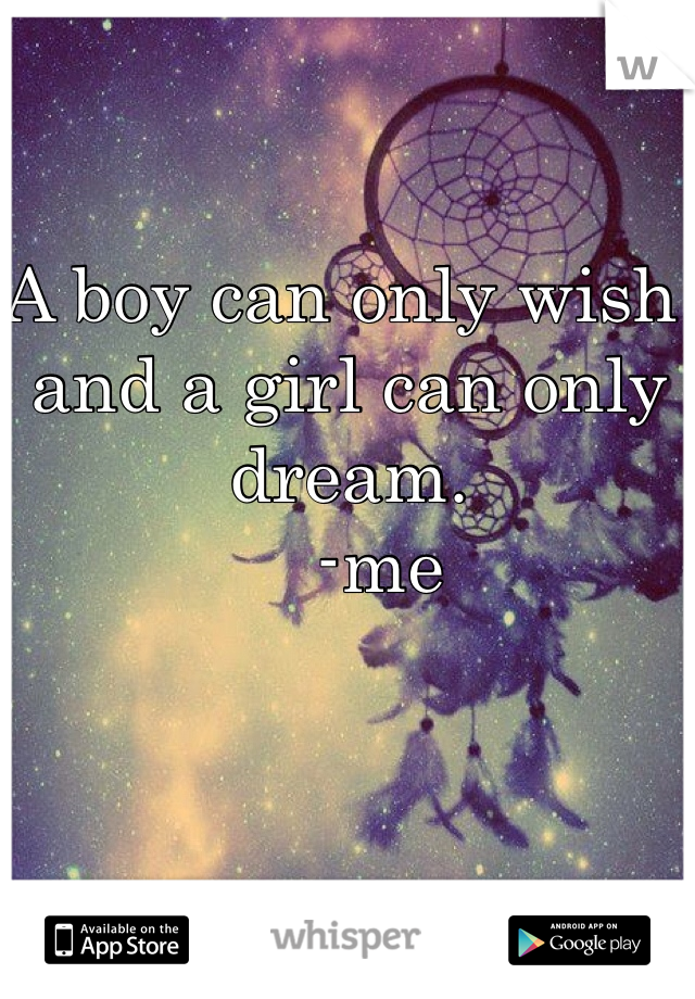 A boy can only wish and a girl can only dream.     -me