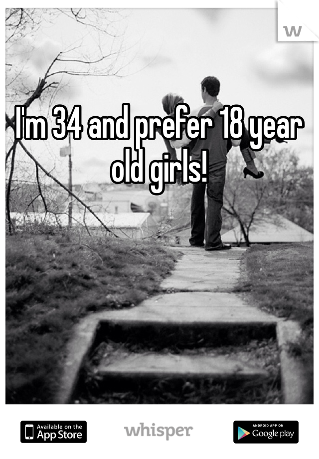 I'm 34 and prefer 18 year old girls!