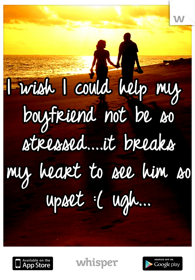 I wish I could help my boyfriend not be so stressed....it breaks my heart to see him so upset :( ugh...
