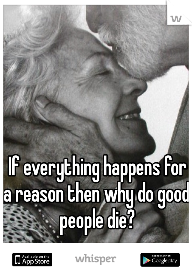 If everything happens for a reason then why do good people die?