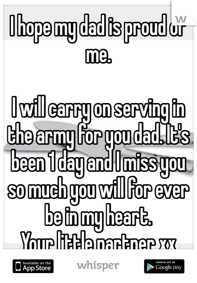 I hope my dad is proud of me.   I will carry on serving in the army for you dad. It's been 1 day and I miss you so much you will for ever be in my heart.  Your little partner xx