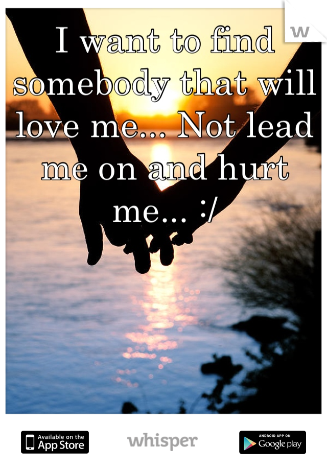 I want to find somebody that will love me... Not lead me on and hurt me... :/