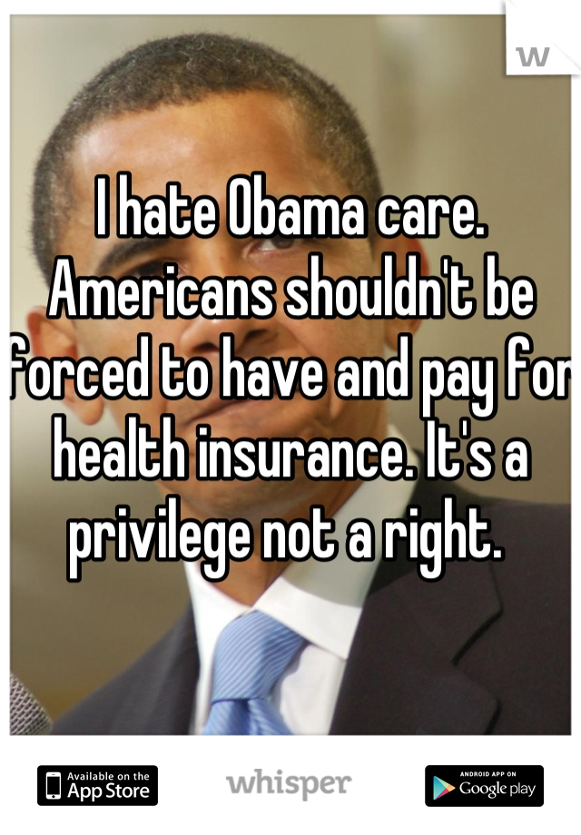 I hate Obama care. Americans shouldn't be forced to have and pay for health insurance. It's a privilege not a right.