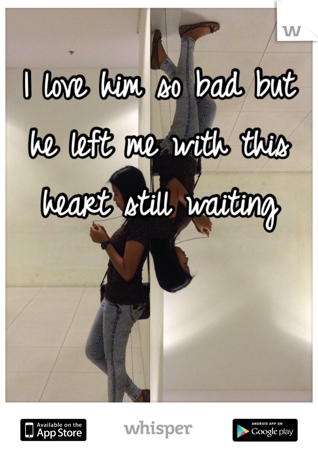I love him so bad but he left me with this heart still waiting