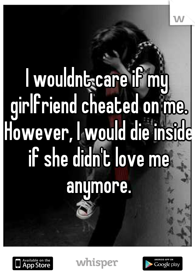 I wouldnt care if my girlfriend cheated on me. However, I would die inside if she didn't love me anymore.
