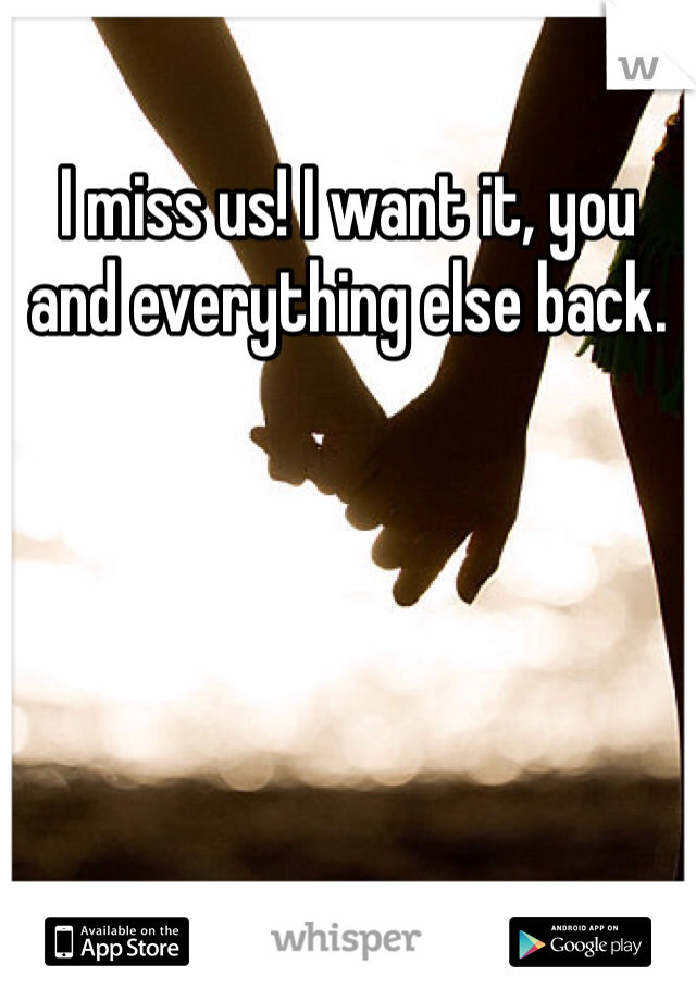 I miss us! I want it, you and everything else back.