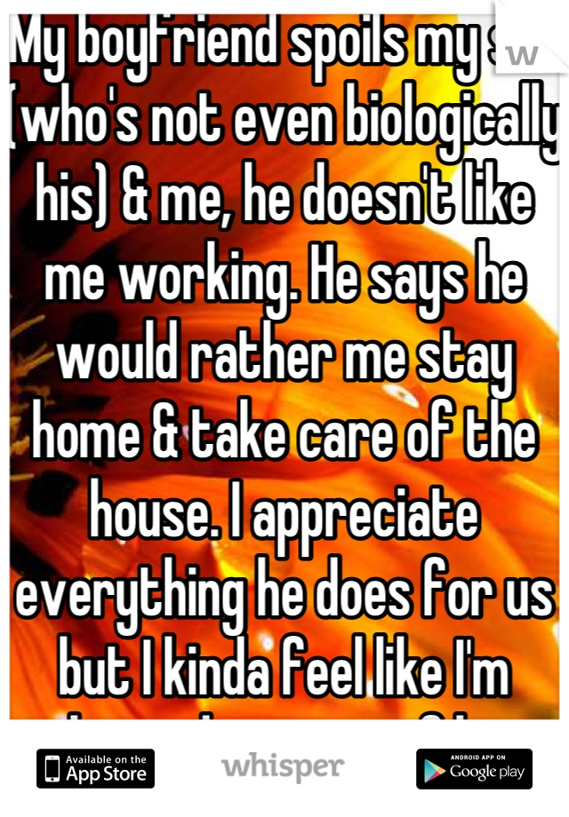 My boyfriend spoils my son (who's not even biologically his) & me, he doesn't like me working. He says he would rather me stay home & take care of the house. I appreciate everything he does for us but I kinda feel like I'm taking advantage of him.