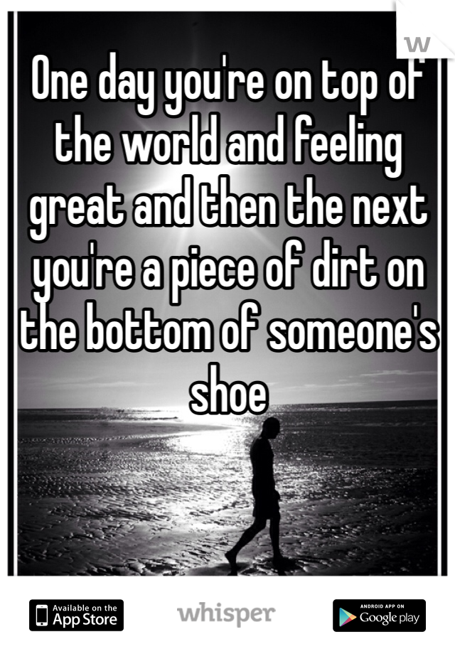 One day you're on top of the world and feeling great and then the next you're a piece of dirt on the bottom of someone's shoe