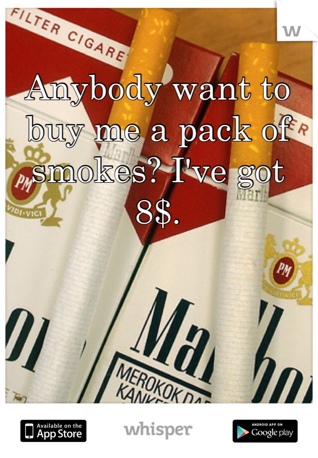 Anybody want to buy me a pack of smokes? I've got 8$.