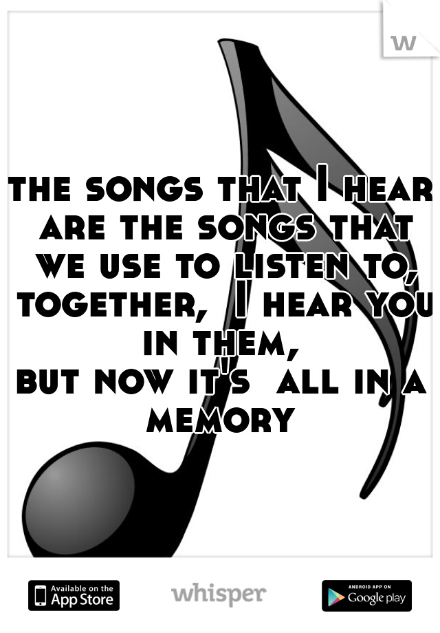 the songs that I hear are the songs that we use to listen to, together,  I hear you in them,  but now it's  all in a memory