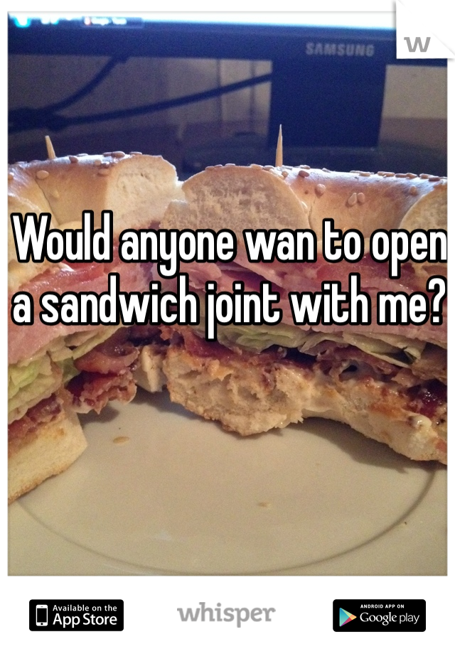 Would anyone wan to open a sandwich joint with me?