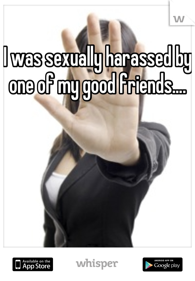 I was sexually harassed by one of my good friends....