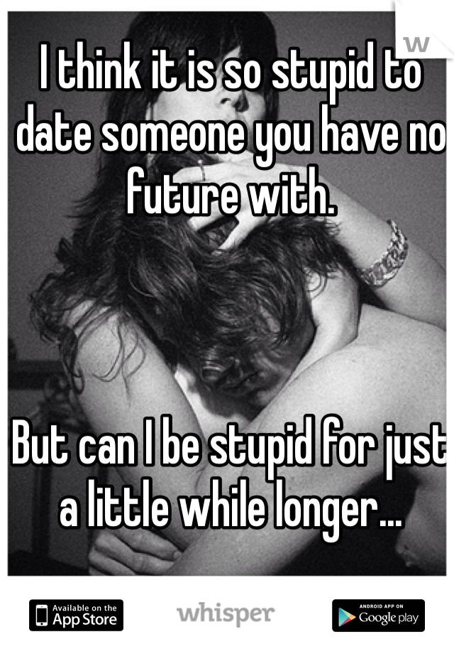 I think it is so stupid to date someone you have no future with.    But can I be stupid for just a little while longer...