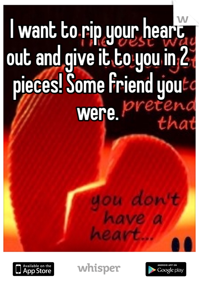 I want to rip your heart out and give it to you in 2 pieces! Some friend you were.
