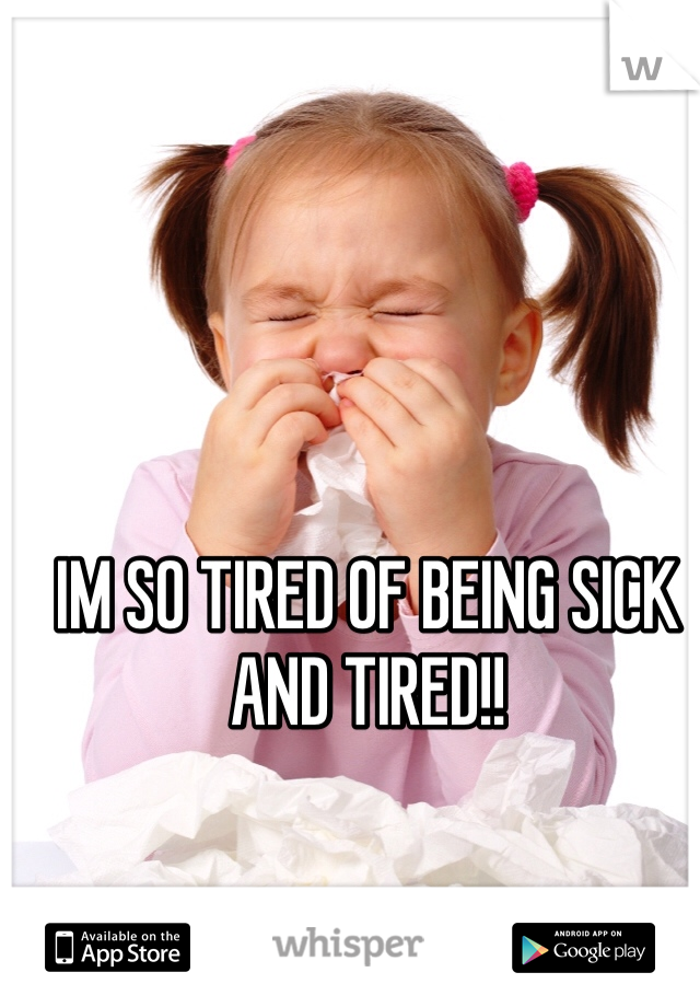 IM SO TIRED OF BEING SICK AND TIRED!!