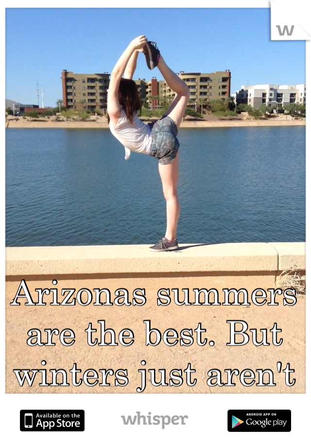 Arizonas summers are the best. But winters just aren't cold enough.