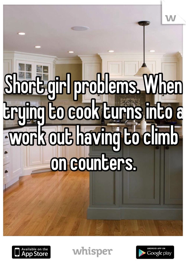 Short girl problems. When trying to cook turns into a work out having to climb on counters.