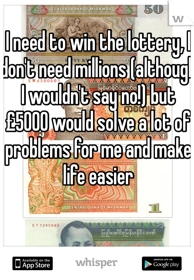 I need to win the lottery, I don't need millions (although I wouldn't say no!) but £5000 would solve a lot of problems for me and make life easier