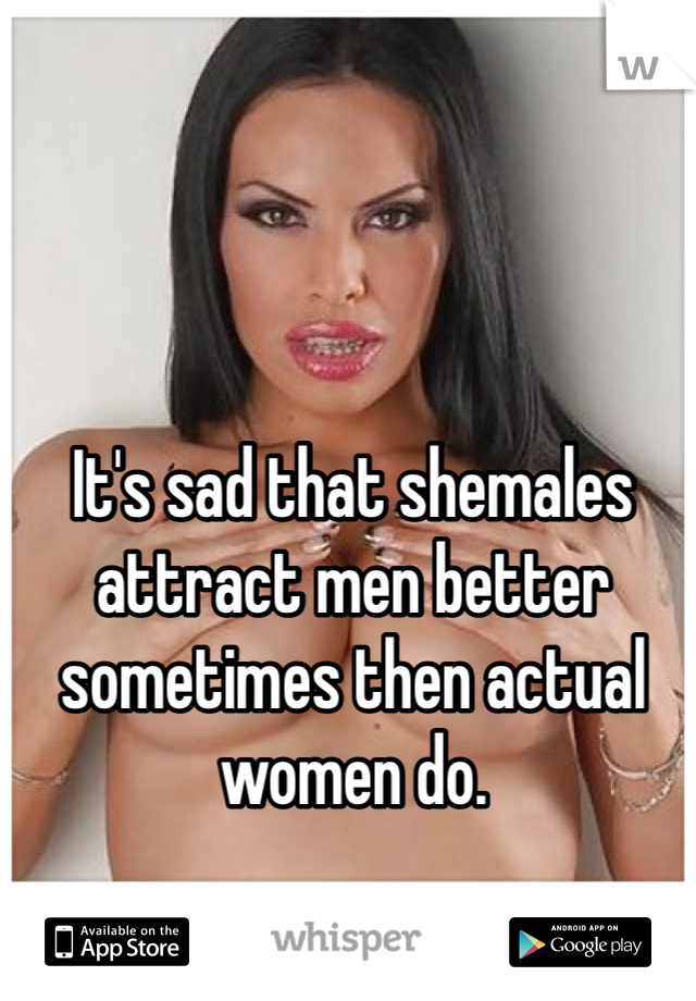 It's sad that shemales attract men better sometimes then actual women do.