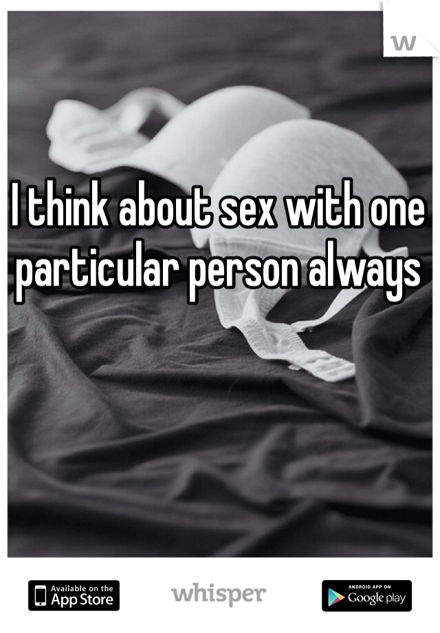 I think about sex with one particular person always