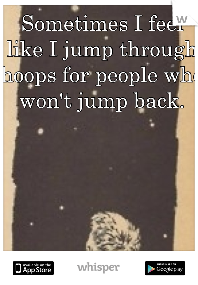 Sometimes I feel like I jump through hoops for people who won't jump back.