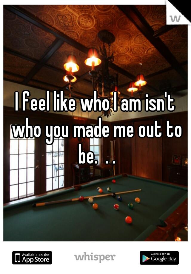 I feel like who I am isn't who you made me out to be.  . .