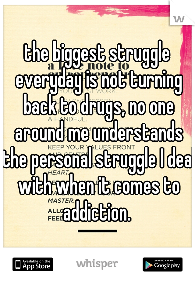 the biggest struggle everyday is not turning back to drugs, no one around me understands the personal struggle I deal with when it comes to addiction.