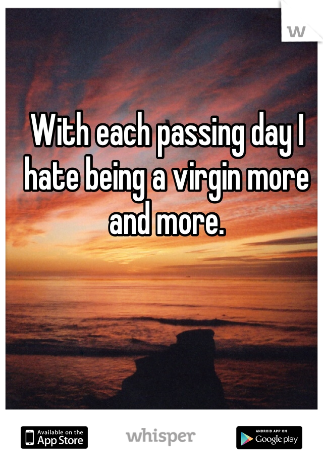 With each passing day I hate being a virgin more and more.