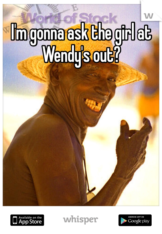 I'm gonna ask the girl at Wendy's out?