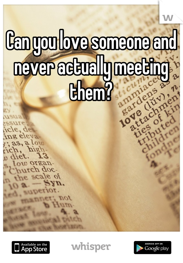 Can you love someone and never actually meeting them?