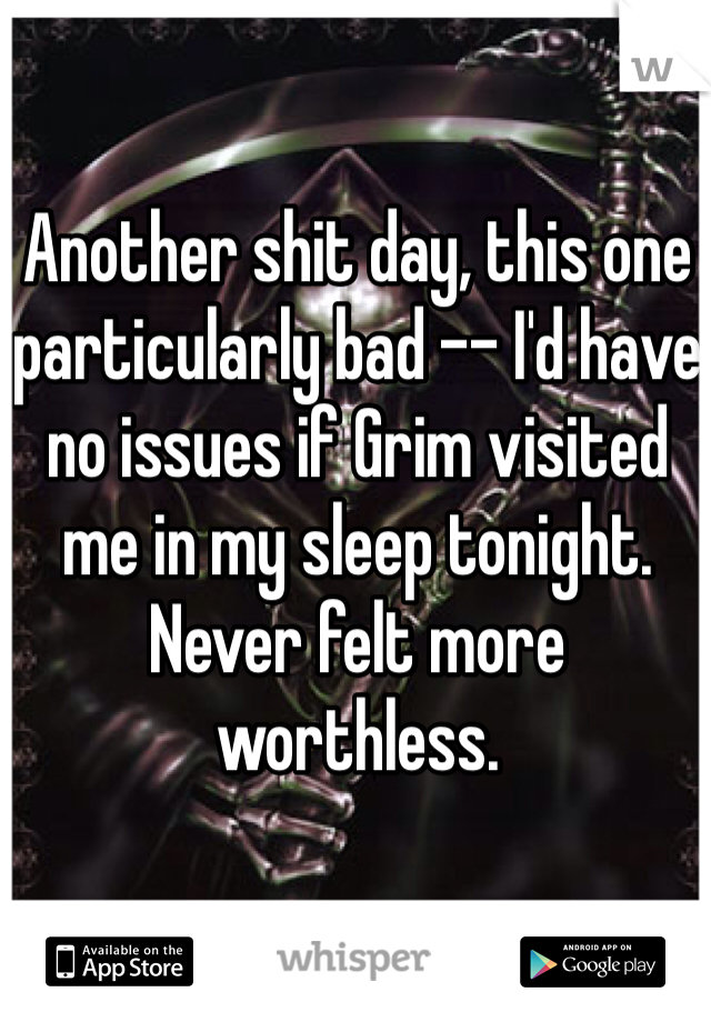 Another shit day, this one particularly bad -- I'd have no issues if Grim visited me in my sleep tonight. Never felt more worthless.