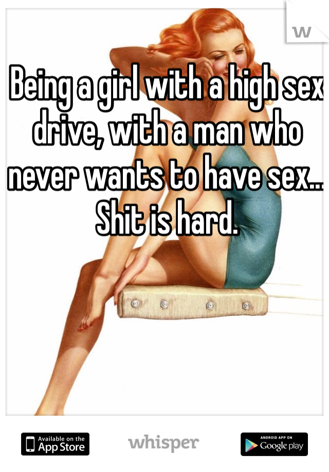 Being a girl with a high sex drive, with a man who never wants to have sex... Shit is hard.