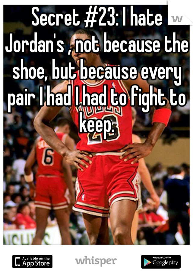 Secret #23: I hate Jordan's , not because the shoe, but because every pair I had I had to fight to keep.