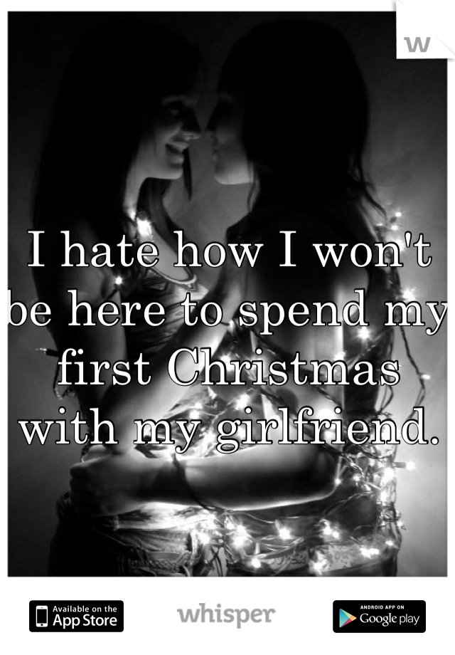 I hate how I won't be here to spend my first Christmas with my girlfriend.