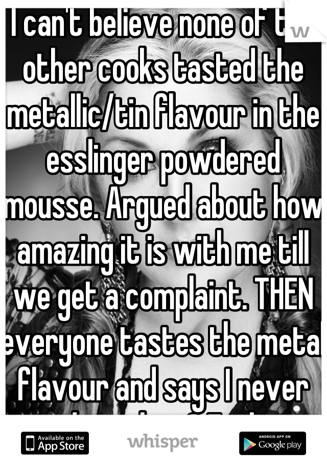 I can't believe none of the other cooks tasted the metallic/tin flavour in the esslinger powdered mousse. Argued about how amazing it is with me till we get a complaint. THEN everyone tastes the metal flavour and says I never said anything? Fucking shitty cooks, jackass tools.