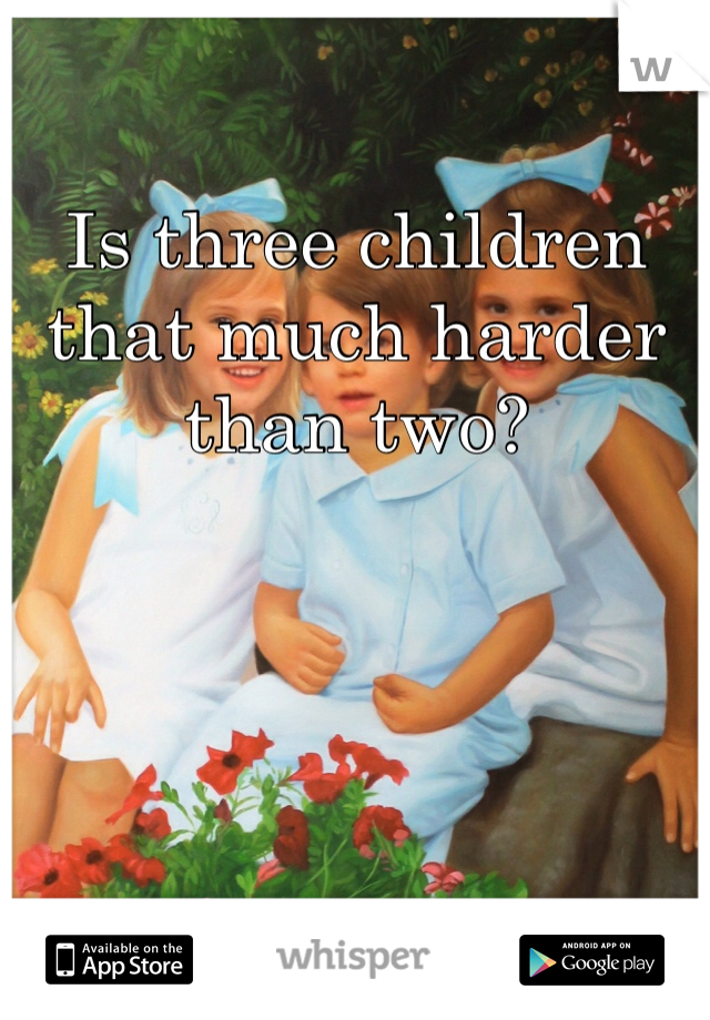 Is three children that much harder than two?