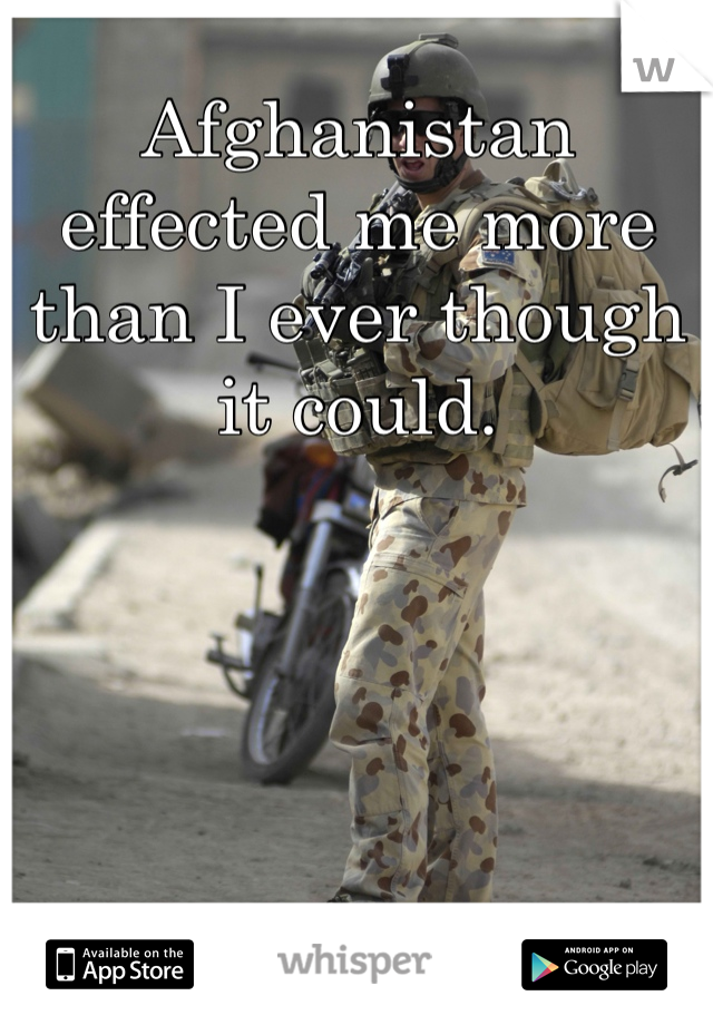 Afghanistan effected me more than I ever though it could.