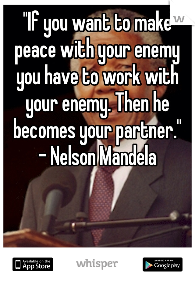 """If you want to make peace with your enemy you have to work with your enemy. Then he becomes your partner."" - Nelson Mandela"