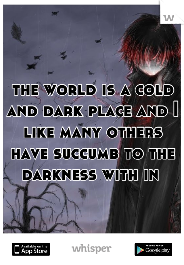 the world is a cold and dark place and I like many others have succumb to the darkness with in