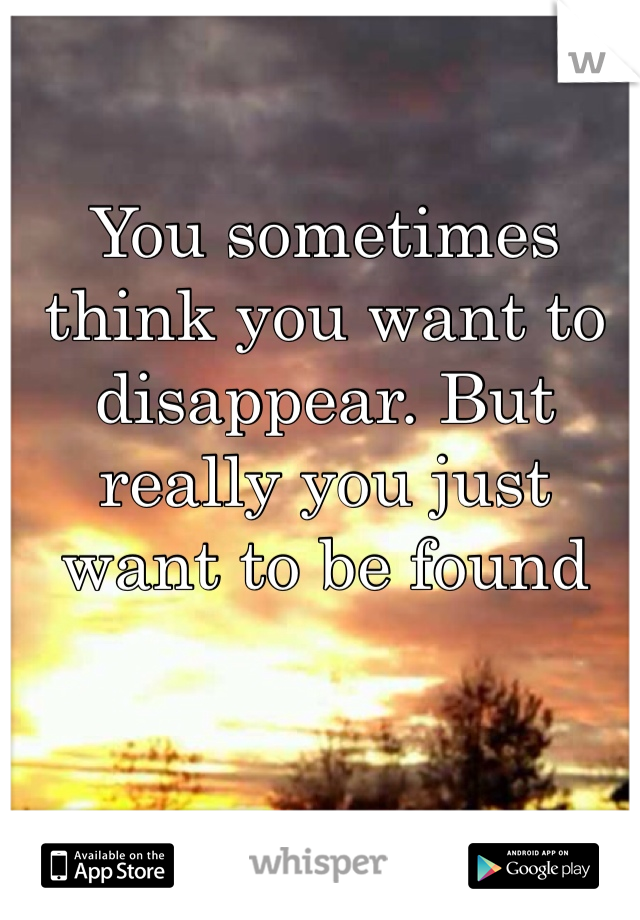 You sometimes think you want to disappear. But really you just want to be found