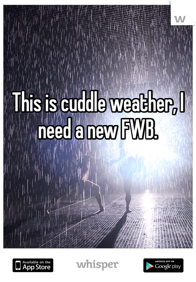 This is cuddle weather, I need a new FWB.