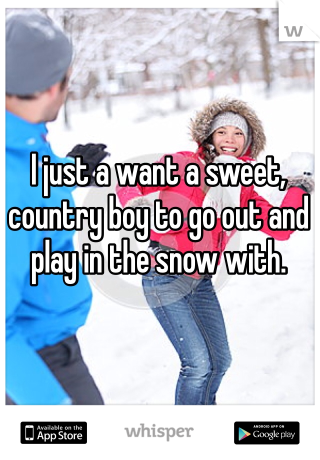 I just a want a sweet, country boy to go out and play in the snow with.