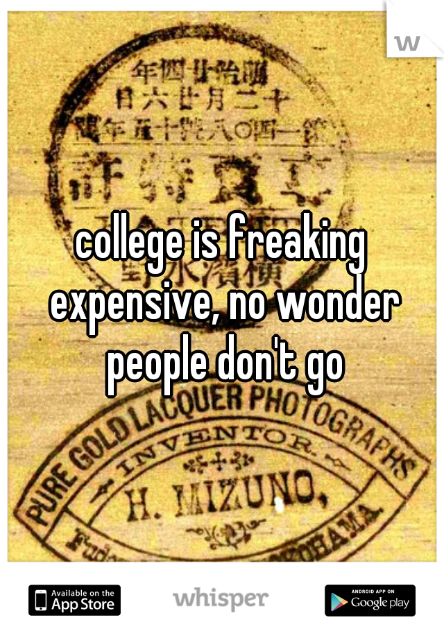 college is freaking expensive, no wonder people don't go