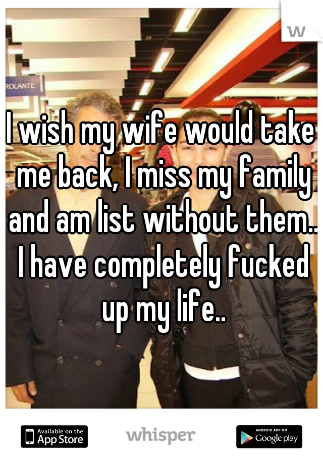 I wish my wife would take me back, I miss my family and am list without them.. I have completely fucked up my life..