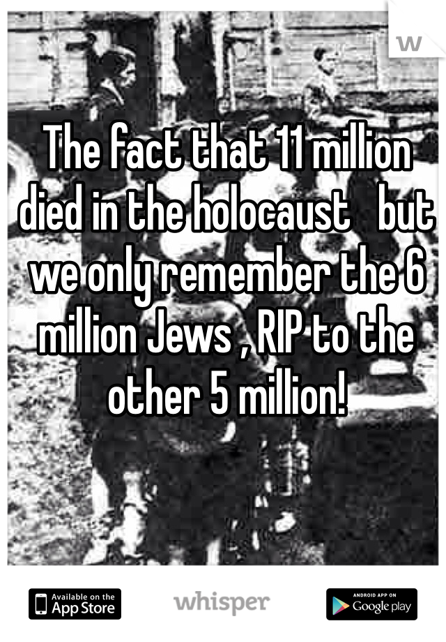 The fact that 11 million died in the holocaust   but we only remember the 6 million Jews , RIP to the other 5 million!