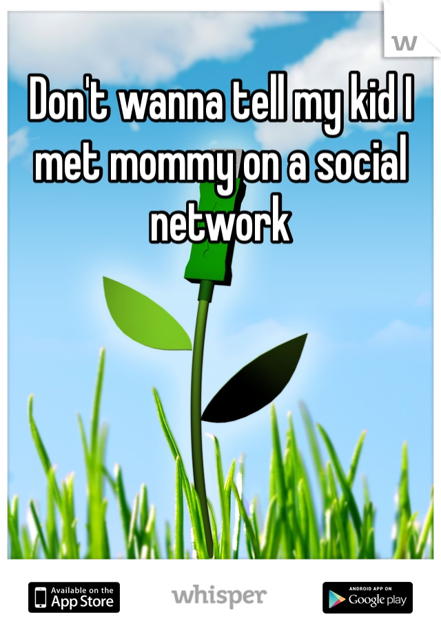 Don't wanna tell my kid I met mommy on a social network