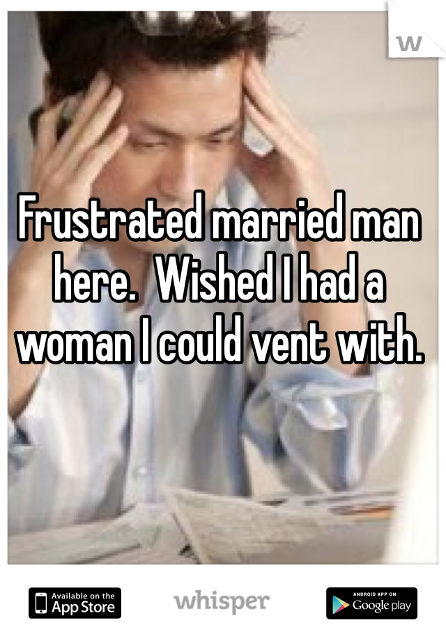 Frustrated married man here.  Wished I had a woman I could vent with.
