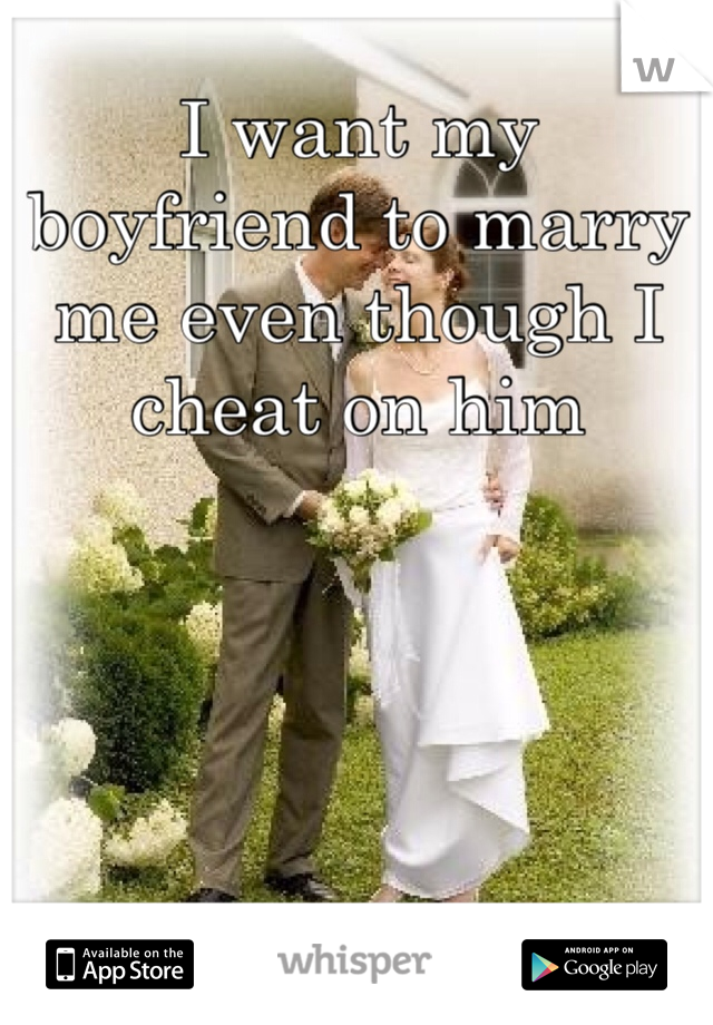 I want my boyfriend to marry me even though I cheat on him