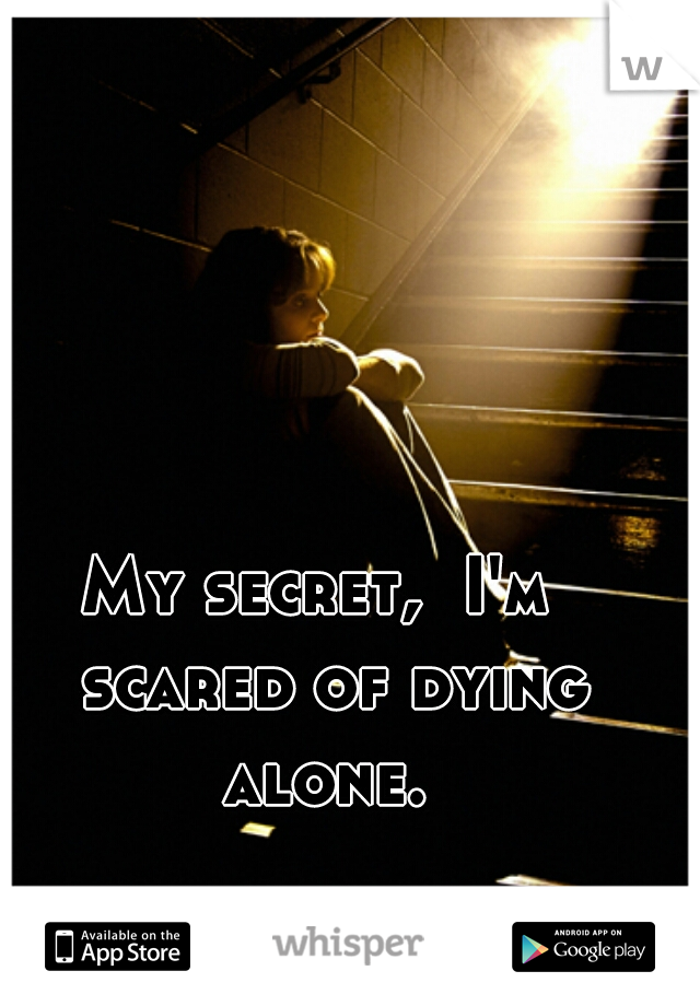 My secret,  I'm  scared of dying alone.