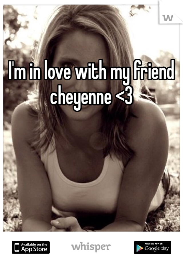 I'm in love with my friend cheyenne <3